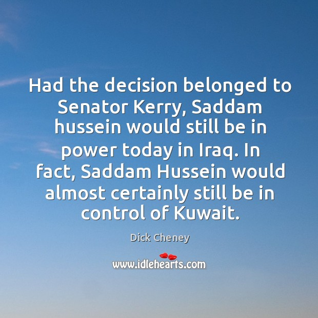 Had the decision belonged to senator kerry, saddam hussein would still be in Image