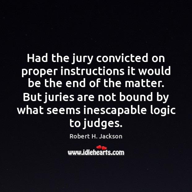 Had the jury convicted on proper instructions it would be the end Robert H. Jackson Picture Quote