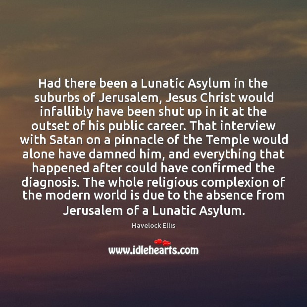 Had there been a Lunatic Asylum in the suburbs of Jerusalem, Jesus Havelock Ellis Picture Quote