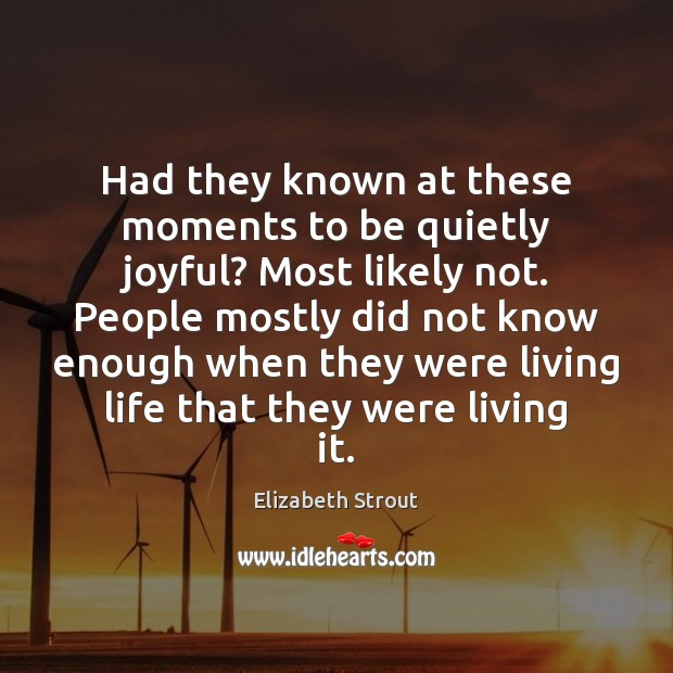 Had they known at these moments to be quietly joyful? Most likely Elizabeth Strout Picture Quote
