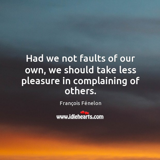 Image, Had we not faults of our own, we should take less pleasure in complaining of others.