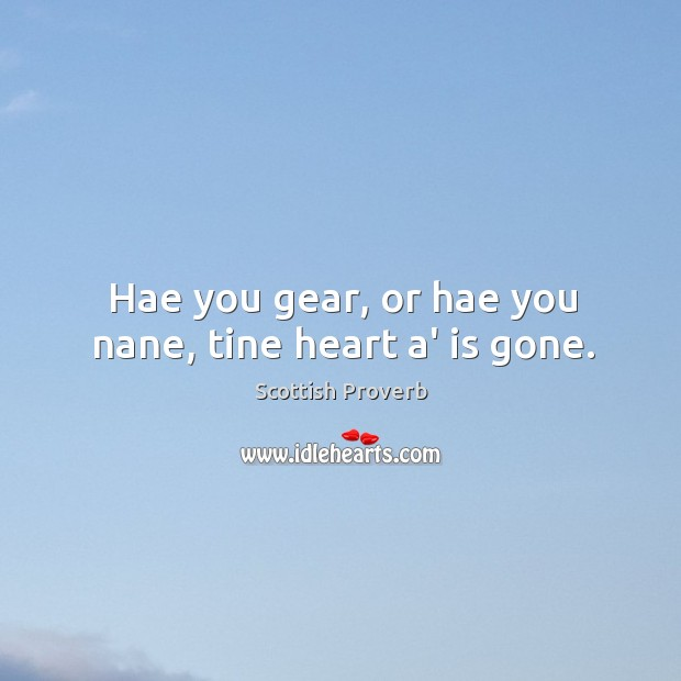Image, Hae you gear, or hae you nane, tine heart a' is gone.