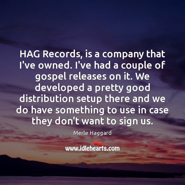 HAG Records, is a company that I've owned. I've had a couple Merle Haggard Picture Quote