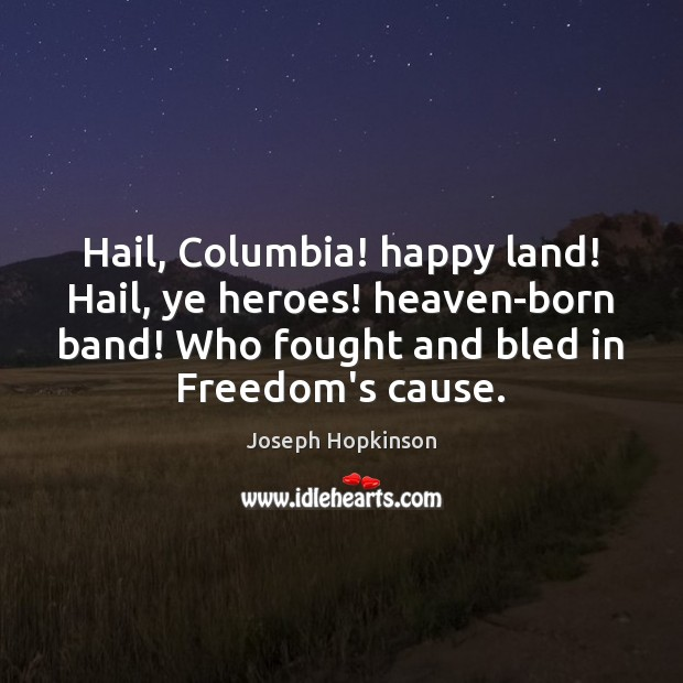 Hail, Columbia! happy land! Hail, ye heroes! heaven-born band! Who fought and Image