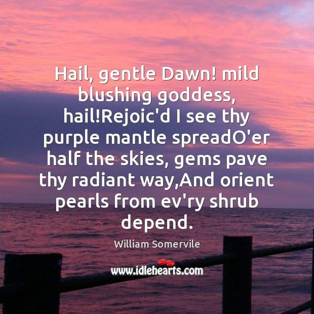 Hail, gentle Dawn! mild blushing Goddess, hail!Rejoic'd I see thy purple Image