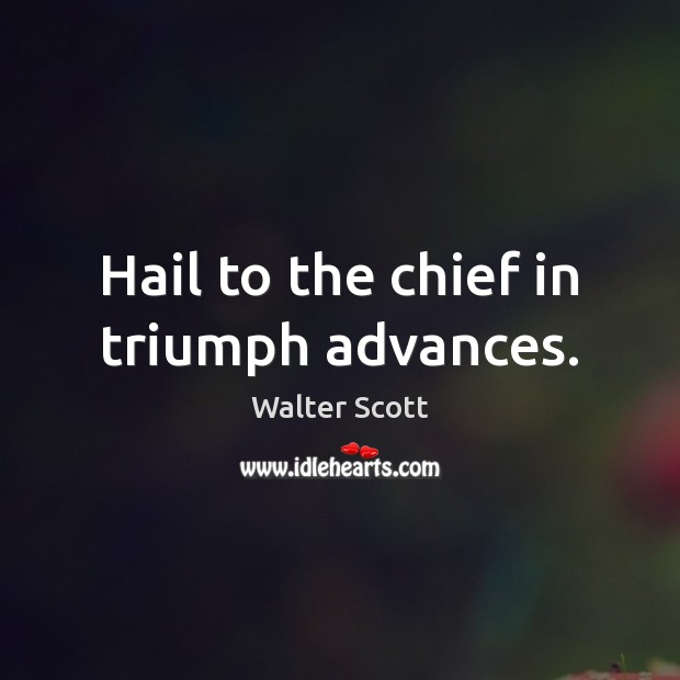 Hail to the chief in triumph advances. Walter Scott Picture Quote