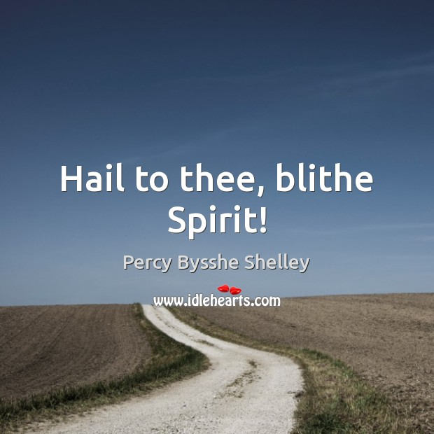 Hail to thee, blithe Spirit! Percy Bysshe Shelley Picture Quote