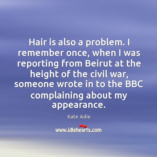 Image, Hair is also a problem. I remember once, when I was reporting from beirut at the height