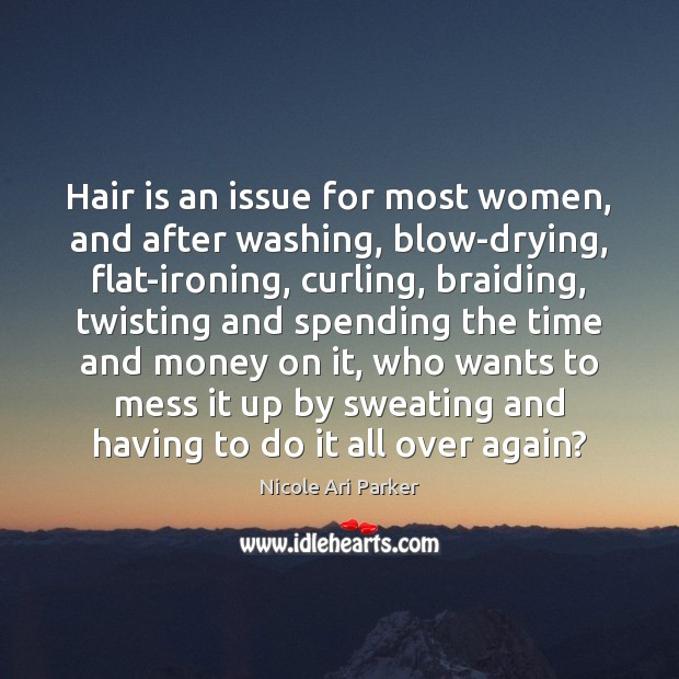 Image, Hair is an issue for most women, and after washing, blow-drying, flat-ironing,