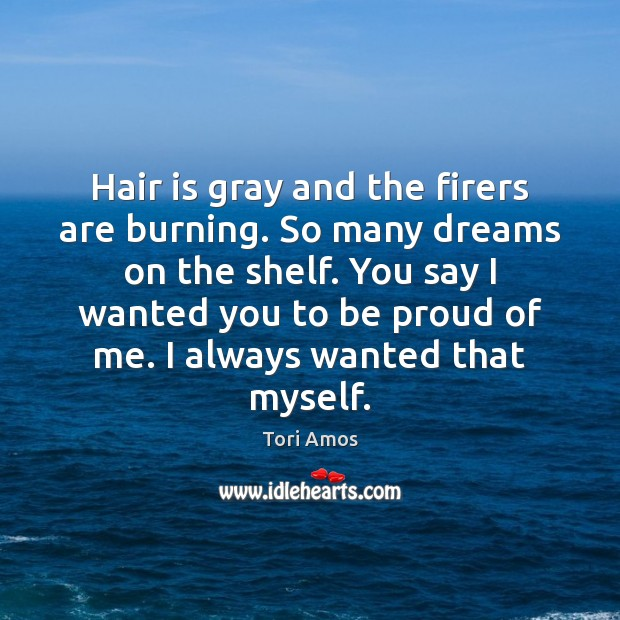 Hair is gray and the firers are burning. So many dreams on Proud Quotes Image