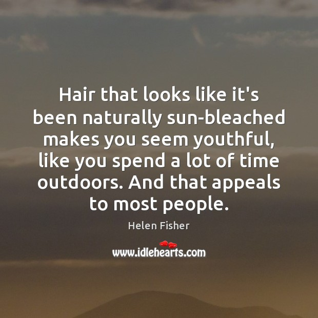 Hair that looks like it's been naturally sun-bleached makes you seem youthful, Helen Fisher Picture Quote
