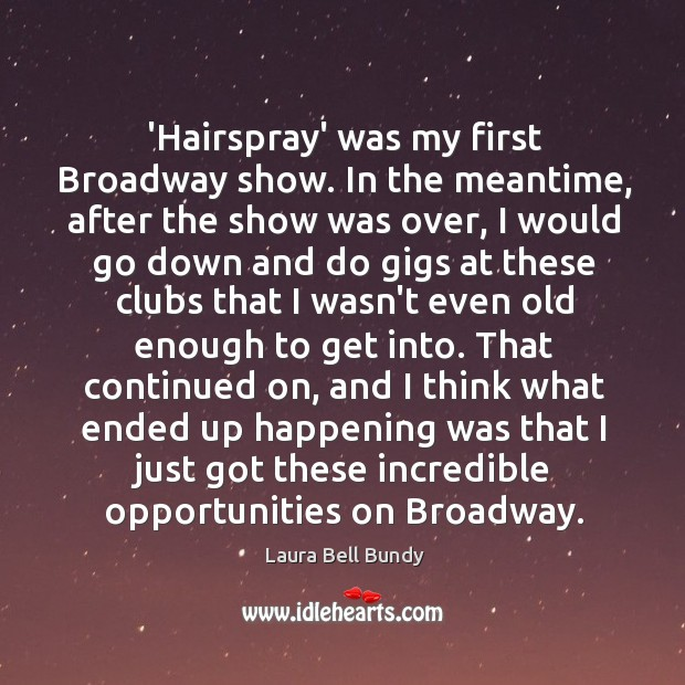 'Hairspray' was my first Broadway show. In the meantime, after the show Image