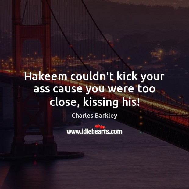Hakeem couldn't kick your ass cause you were too close, kissing his! Charles Barkley Picture Quote