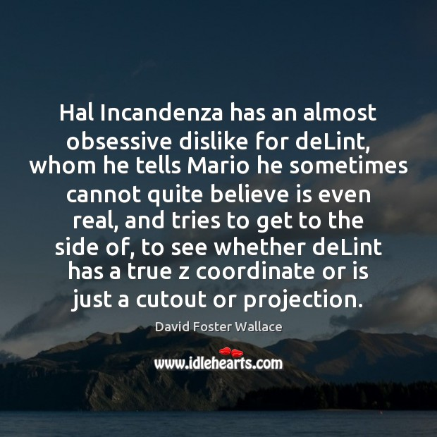 Hal Incandenza has an almost obsessive dislike for deLint, whom he tells David Foster Wallace Picture Quote