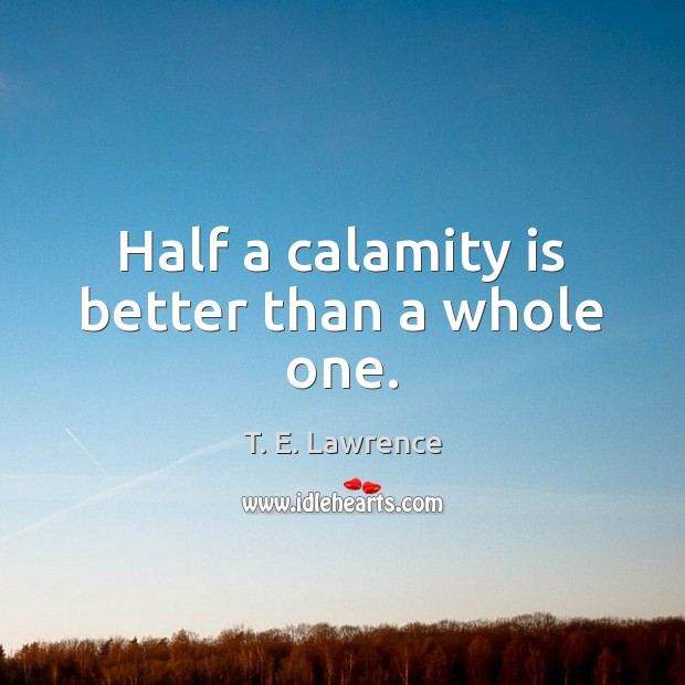 Image, Half a calamity is better than a whole one.