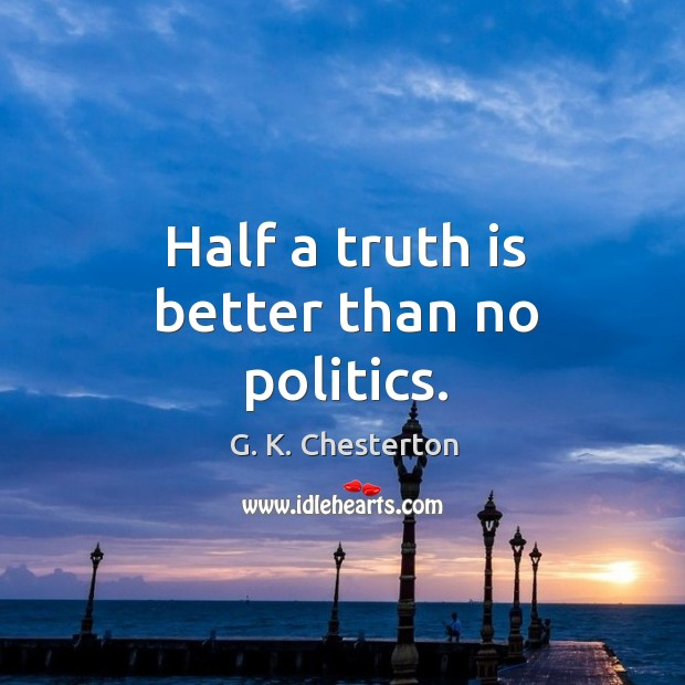 Half a truth is better than no politics. G. K. Chesterton Picture Quote