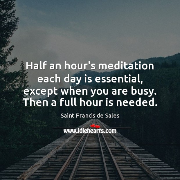 Half an hour's meditation each day is essential, except when you are Image