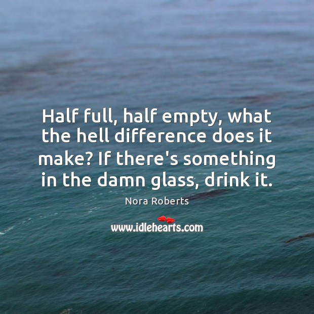 Half full, half empty, what the hell difference does it make? If Nora Roberts Picture Quote