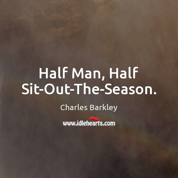 Half Man, Half Sit-Out-The-Season. Charles Barkley Picture Quote
