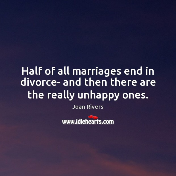 Half of all marriages end in divorce- and then there are the really unhappy ones. Joan Rivers Picture Quote