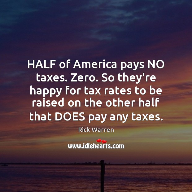 HALF of America pays NO taxes. Zero. So they're happy for tax Image