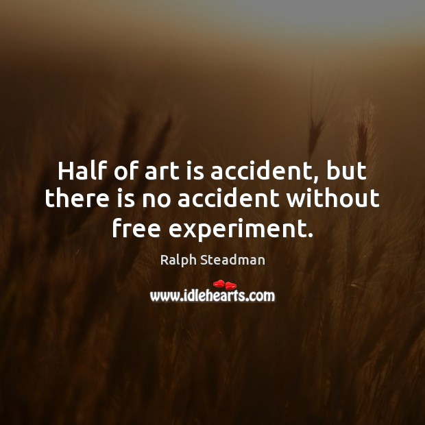 Half of art is accident, but there is no accident without free experiment. Image