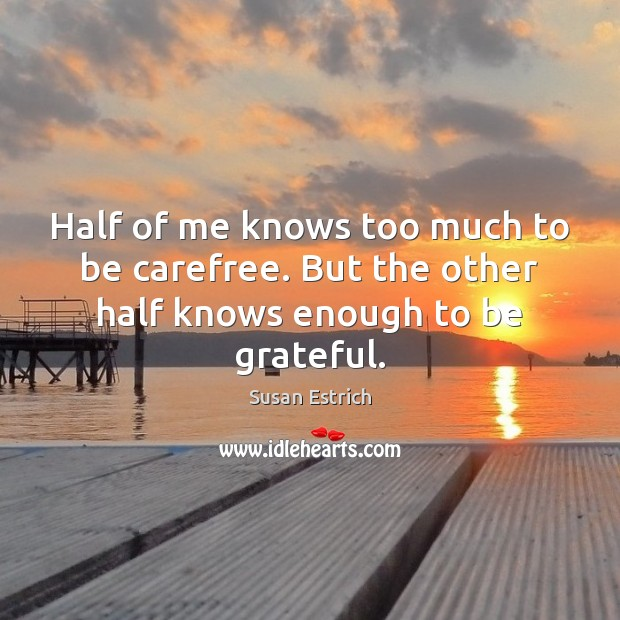 Half of me knows too much to be carefree. But the other half knows enough to be grateful. Susan Estrich Picture Quote