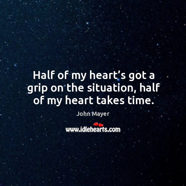Half of my heart's got a grip on the situation, half of my heart takes time. Image