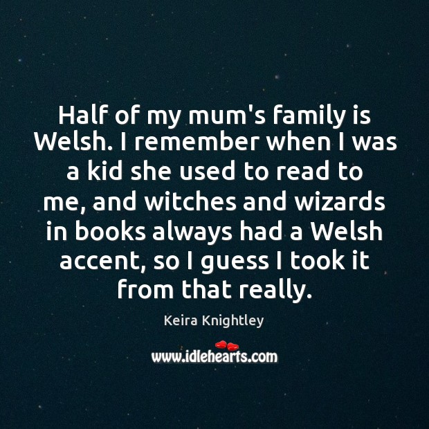Half of my mum's family is Welsh. I remember when I was Keira Knightley Picture Quote