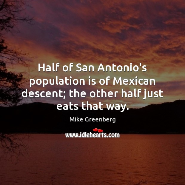 Image, Half of San Antonio's population is of Mexican descent; the other half just eats that way.
