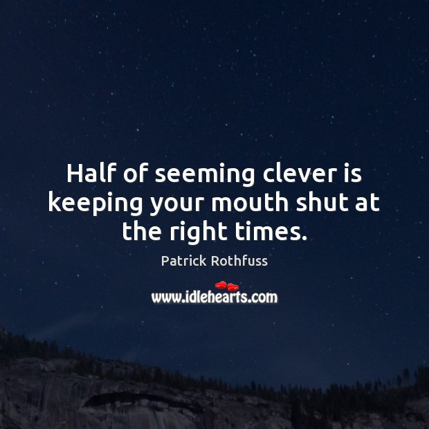 Image, Half of seeming clever is keeping your mouth shut at the right times.