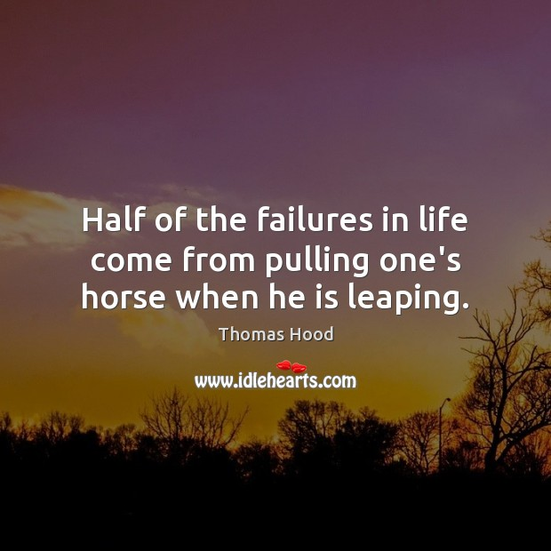 Half of the failures in life come from pulling one's horse when he is leaping. Thomas Hood Picture Quote