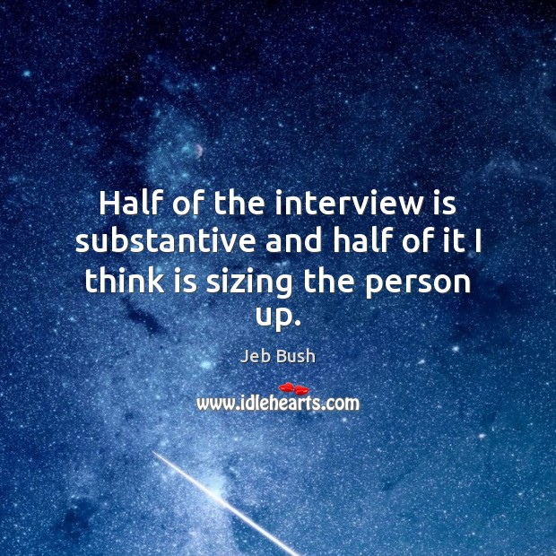Half of the interview is substantive and half of it I think is sizing the person up. Image
