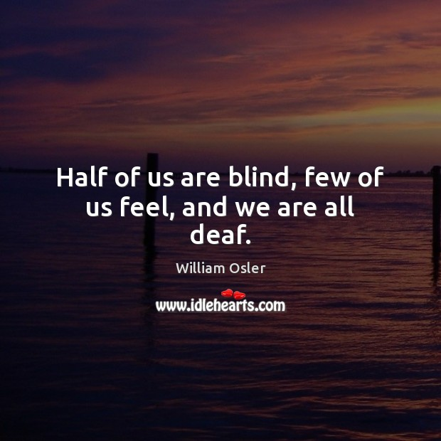 Image, Half of us are blind, few of us feel, and we are all deaf.