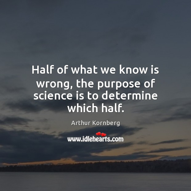 Half of what we know is wrong, the purpose of science is to determine which half. Science Quotes Image
