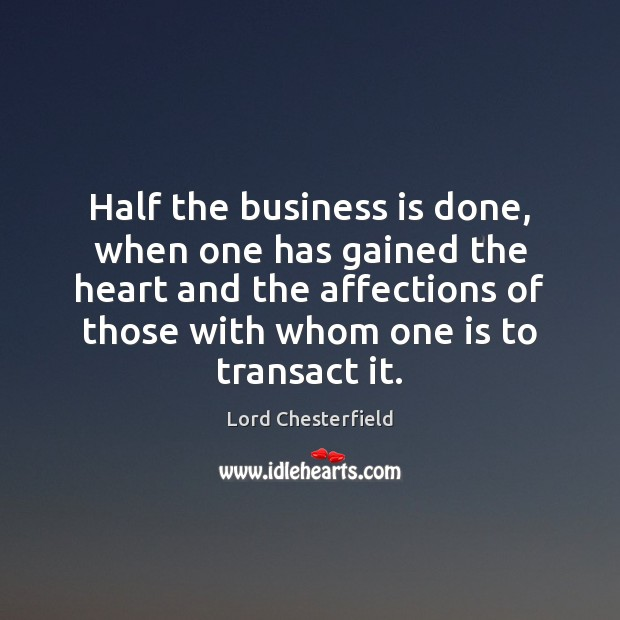 Half the business is done, when one has gained the heart and Lord Chesterfield Picture Quote