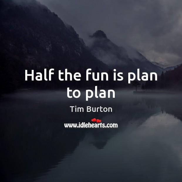 Image, Half the fun is plan to plan