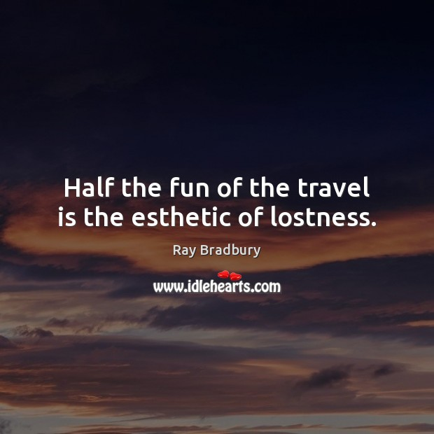 Half the fun of the travel is the esthetic of lostness. Image