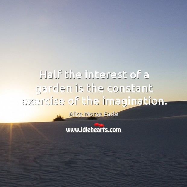 Image, Half the interest of a garden is the constant exercise of the imagination.