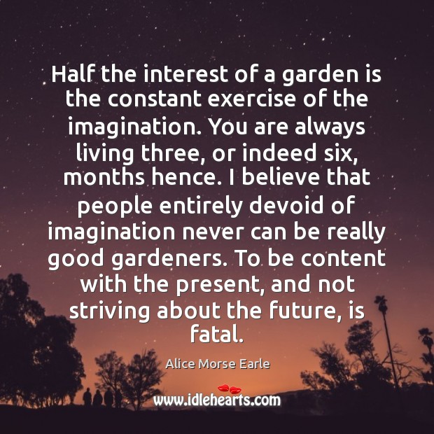 Image, Half the interest of a garden is the constant exercise of the