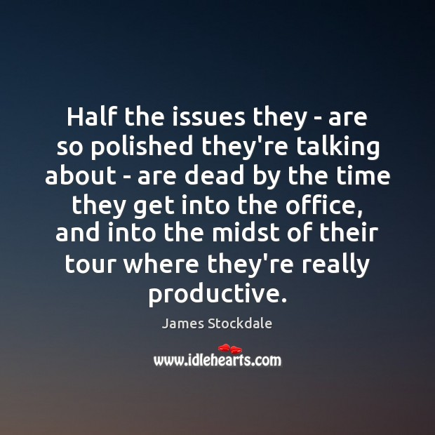 Half the issues they – are so polished they're talking about – James Stockdale Picture Quote
