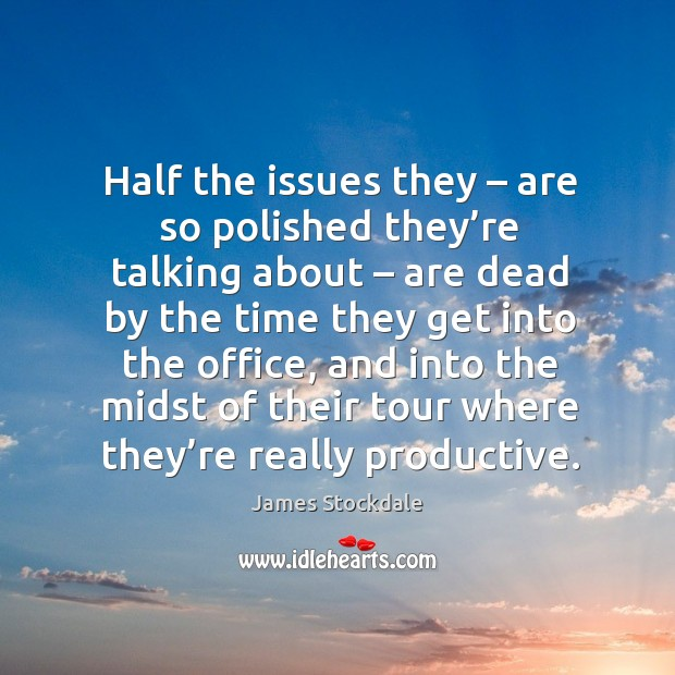 Half the issues they – are so polished they're talking about James Stockdale Picture Quote