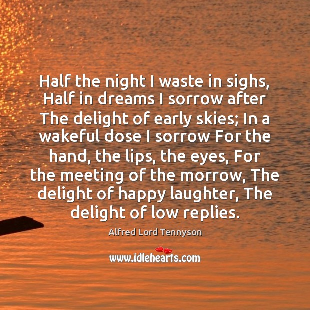 Half the night I waste in sighs, Half in dreams I sorrow Alfred Lord Tennyson Picture Quote