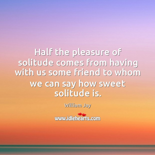 Half the pleasure of solitude comes from having with us some friend to whom we can say how sweet solitude is. Image