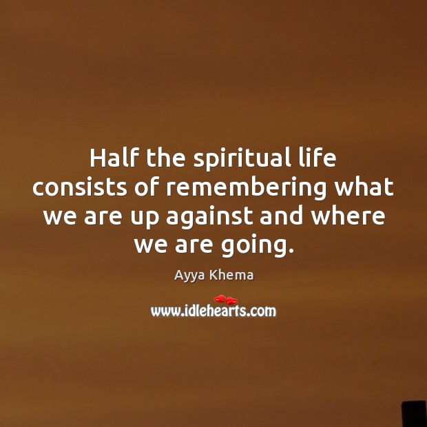Image, Half the spiritual life consists of remembering what we are up against