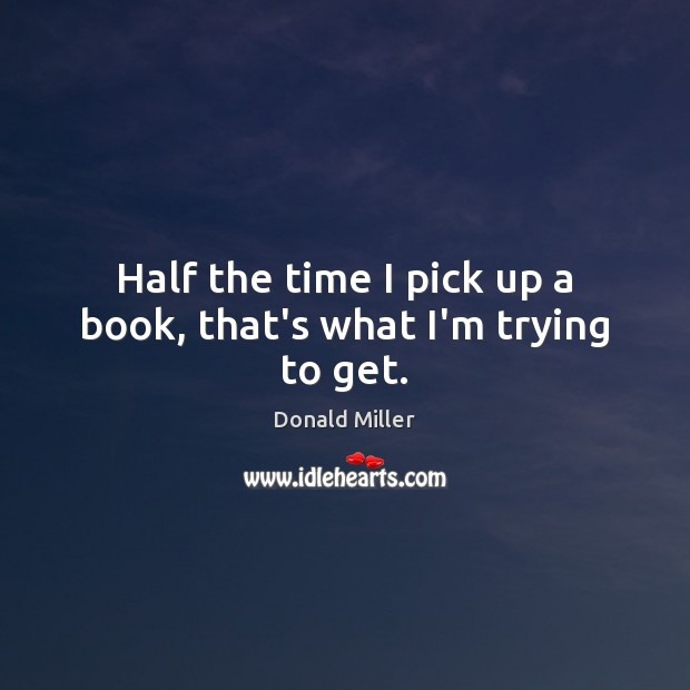 Half the time I pick up a book, that's what I'm trying to get. Donald Miller Picture Quote