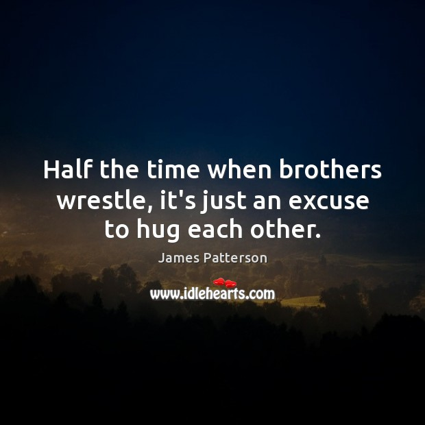 Half the time when brothers wrestle, it's just an excuse to hug each other. Hug Quotes Image