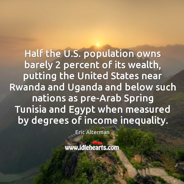 Half the u.s. Population owns barely 2 percent of its wealth, putting the united states Eric Alterman Picture Quote