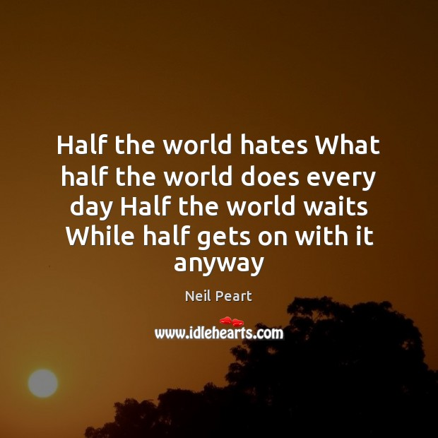 Half the world hates What half the world does every day Half Image