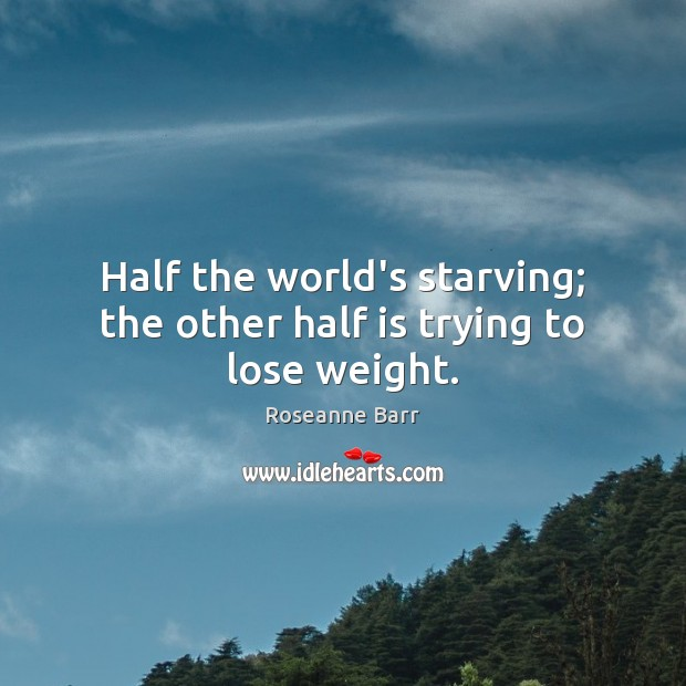 Half the world's starving; the other half is trying to lose weight. Roseanne Barr Picture Quote